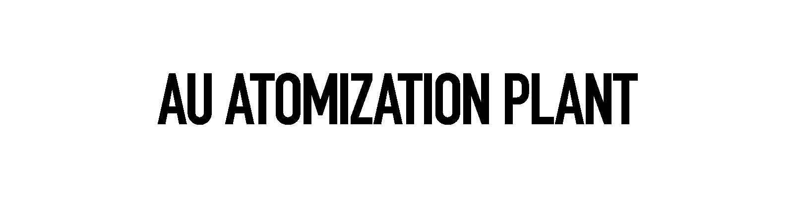 AU Atomization Plant